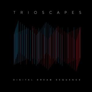 Trioscapes-DigitalDreamSequence